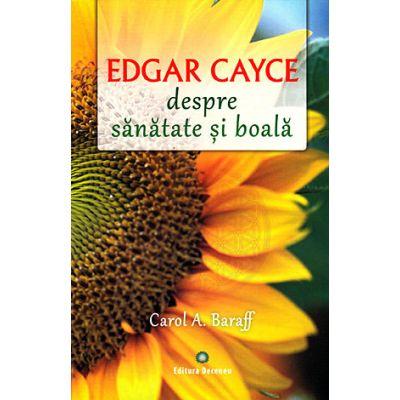 Edgar Cayce despre sanatate si boala. Remedii si solutii eficiente la indemana tuturor - Carol A. Baraff