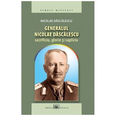 Generalul Nicolae Dascalescu: sacrificiu, glorie si supliciu - Nicolae Dascalescu
