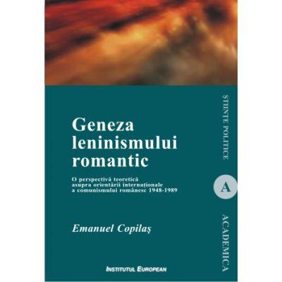 Geneza leninismului romantic. O perspectiva teoretica asupra orientarii internationale a comunismului romanesc 1948-1989 - Emanuel Copilas