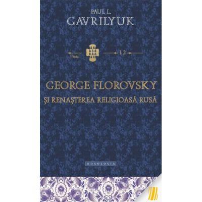 George Florovsky si renasterea religioasa rusa - Paul L. Gavrilyuk