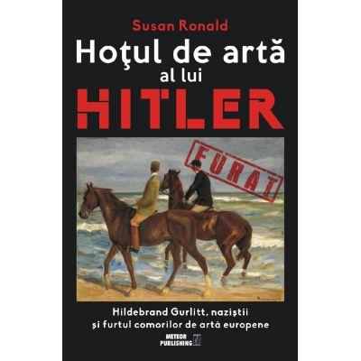 Hotul de arta al lui Hitler. Hildebrand Gurlitt, nazistii si furtul comorilor de arta europene - Susan Ronald