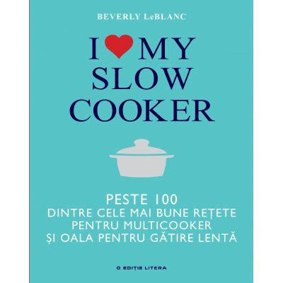 I love my slow cooker. Peste 100 dintre cele mai bune retete pentru multicooker si oala pentru gatire lenta - Beverly LeBlanc