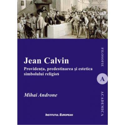 Jean Calvin. Providenta, predestinarea si estetica simbolului religios - Mihai Androne