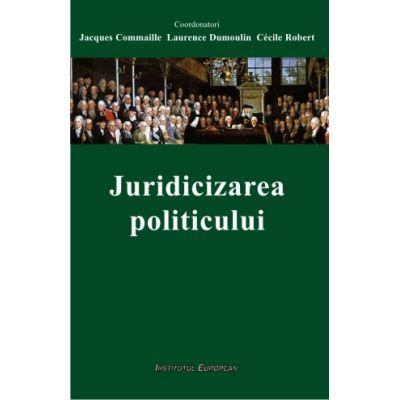 Juridicizarea politicului - Jacques Commaille, Laurence Dumoulin, Cecile Robert