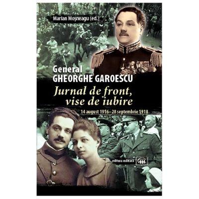 Jurnal de front, vise de iubire (14 august 1916–28 septembrie 1918) - General Gheorghe Garoescu