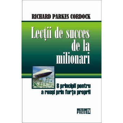 Lectii de succes de la milionari. 8 principii pentru a reusi prin forte proprii - Richard Parkes Cordock