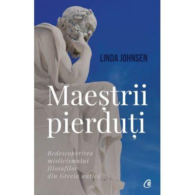 Maestrii pierduti. Redescoperirea misticismului filosofilor din Grecia antica - Linda Johnsen