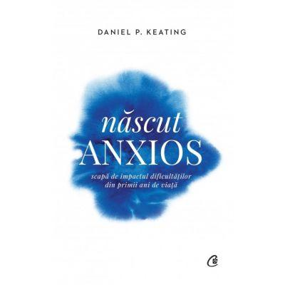 Nascut anxios. Scapa de impactul dificultatilor din primii ani de viata - Daniel P. Keating