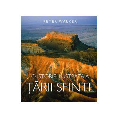 O Istorie Ilustrata A Tarii Sfinte - Peter Walker