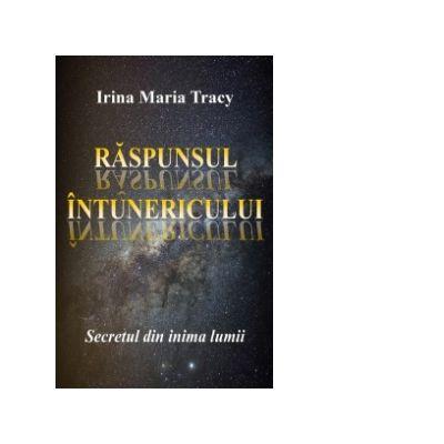 Raspunsul intunericului. Secretul din inima lumii - Irina Maria Tracy