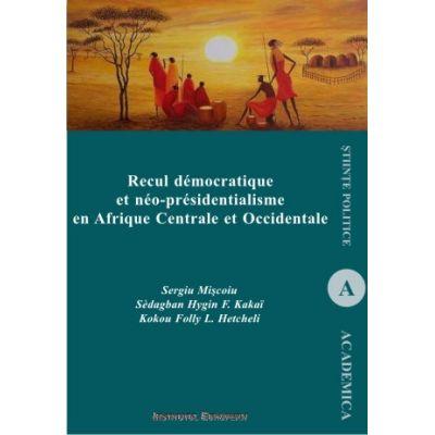 Recul democratique et neo-presidentialisme en Afrique Centrale et Occidentale - Sergiu Miscoiu, Hygin F. Sedagban Kakai, Folly L. Kokou Hetcheli