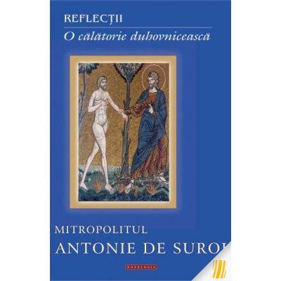 Reflectii. O calatorie duhovniceasca - Mitropolitul Antonie de Suroj