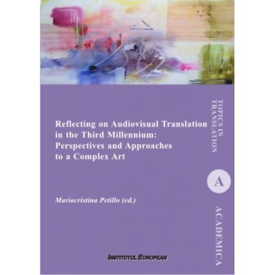 Reflecting on Audiovisual Translation in the Third Millennium. Perspectives and Approaches to a Complex Art - Mariacristina Petillo