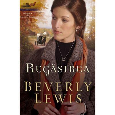 Regasirea vol. 3 (SERIA MOSTENIREA DIN LANCASTER COUNTY) - BEVERLY LEWIS