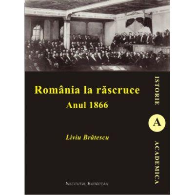 Romania la rascruce. Anul 1866 - Liviu Bratescu