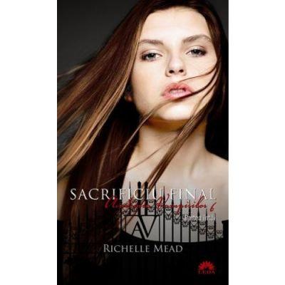 Sacrificiu final. Academia vampirilor vol. 6 p. 2 - Richelle Mead