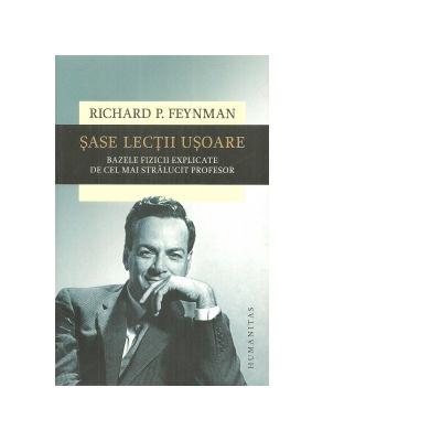 Sase lectii usoare. Bazele fizicii explicate de cel mai stralucit profesor - Richard P. Feynman