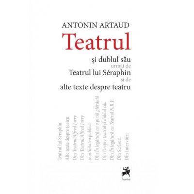 Teatrul si dublul sau urmat de Teatrul lui Seraphin si de alte texte despre teatru. Editia a II-a - AntoninArtaud