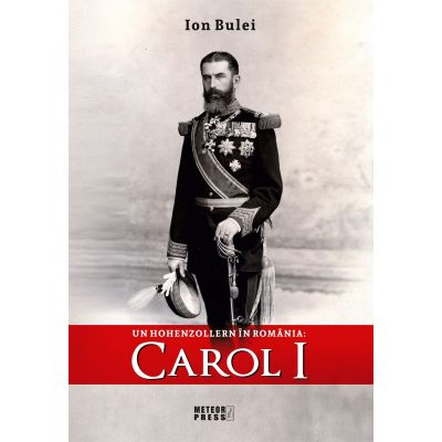 Un Hohenzollern in Romania - Carol I - Ion Bulei