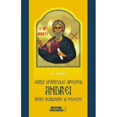 Viata Sfantulului Apostol Andrei intre realitate si poveste - Anton Pascu