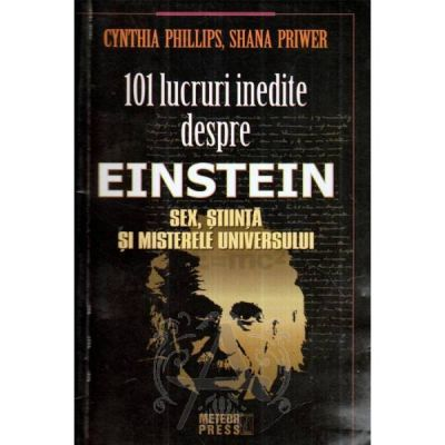 101 lucruri inedite despre Einstein. Sex, stiinta si misterele universului - Cynthia Phillips