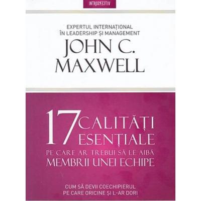 17 calitati esentiale pe care ar trebui sa le aiba membrii unei echipe - John Maxwell