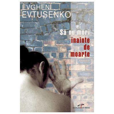 Sa nu mori inainte de moarte - Evgheni Evtusenko