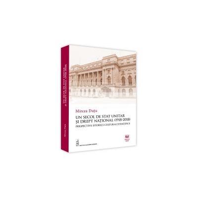 Un Secol De Stat Unitar Si Drept National (1918-2018). Perspective Istorice Cultural-Stiintifice