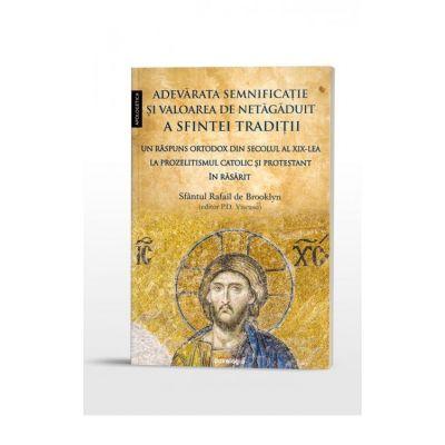Adevarata semnificatie si valoarea de netagaduit a Sfintei Traditii. Un raspuns ortodox din secolul al XIX-lea la prozelitismul catolic si protestant in Rasarit - Sfantul Rafail de Brooklyn