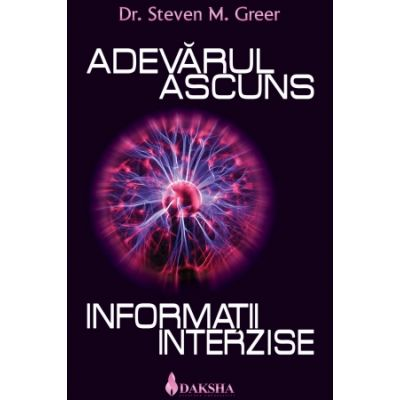 Adevarul ascuns. Informatii interzise. - Dr. Steven Greer