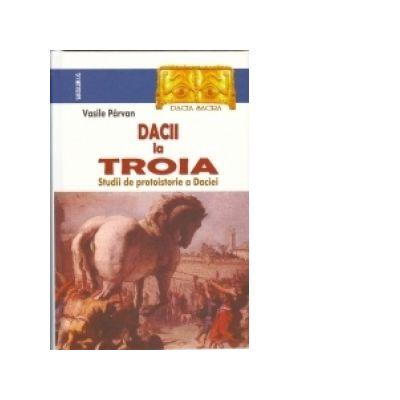 Dacii la Troia. Studii de protoistorie a Daciei - Vasile Parvan