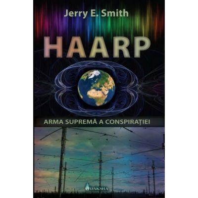 Haarp: arma suprema a conspiratiei - Jerry E. Smith
