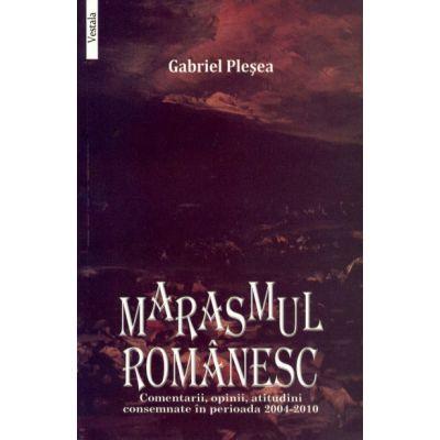 MARASMUL ROMANESC. Comentarii, opinii, atitudini consemnate in perioada 2004-2010 - Gabriel Plesea