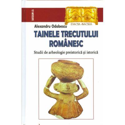 TAINELE TRECUTULUI ROMANESC. Studii de arheologie preistorica si istorica - Alexandru Odobescu