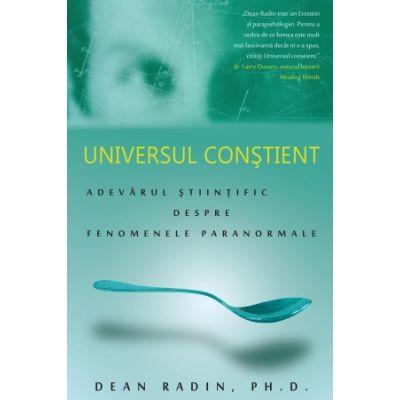 Universul constient: adevarul stiintific despre fenomenele paranormale - Dean Radin