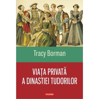Viata privata a dinastiei Tudorilor - Tracy Borman