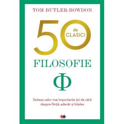 50 de clasici. Filosofie - Sinteza celor mai importante 50 de carti despre fiinta, adevar si inteles - Tom Butler-Bowdon