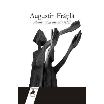 Acum, cand am ucis totul - Augustin Fratila