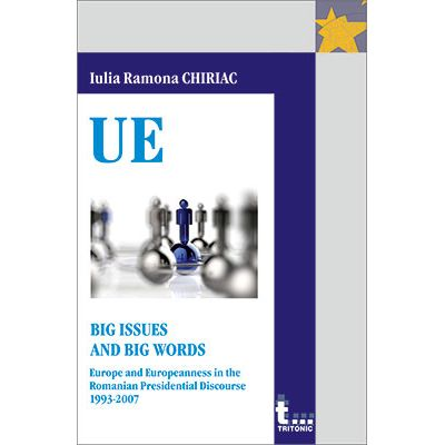 BIG ISSUES AND BIG WORDS. EUROPE AND EUROPEANNESS IN THE ROMANIAN PRESIDENTIAL DISCOURSE 1993-2007 - Iulia Ramona Chiriac