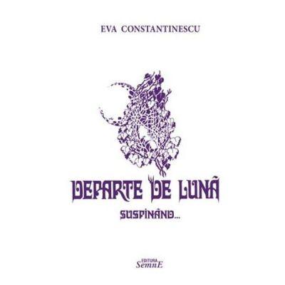Departe de luna suspinand - Eva Constantinescu