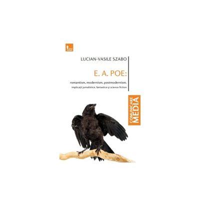 E. A. POE: romantism, modernism, postmodernism. Implicatii jurnalistice, fantastice si science fiction - Lucian-Vasile Szabo