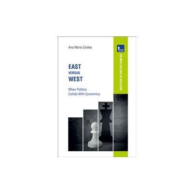 East versus West: When Politics Collide with Economics - Ana Maria Costea