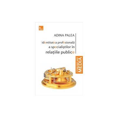 Identitatea profesionala a specialistilor in relatiile publice - Adina Palea