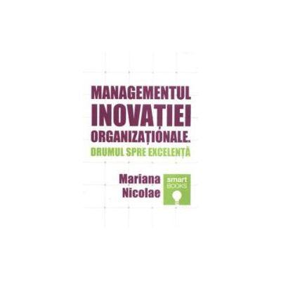 Managementul inovatiei organizationale. Drumul spre excelenta - Mariana Nicolae