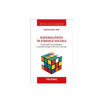 Rationalitatea in stiintele sociale. Implicatiile metodologice si epistemologice ale unui concept - Paul-Cosmin Toth