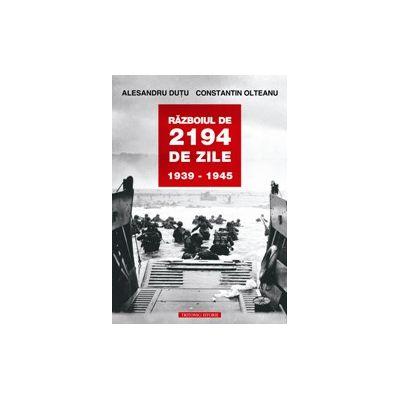 Razboiul de 2194 de zile. 1939-1945 - Alesandru Dutu, Constantin Olteanu
