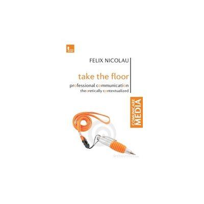 Take the Floor Professional Communication Theoretically Contextualized - Felix Nicolau