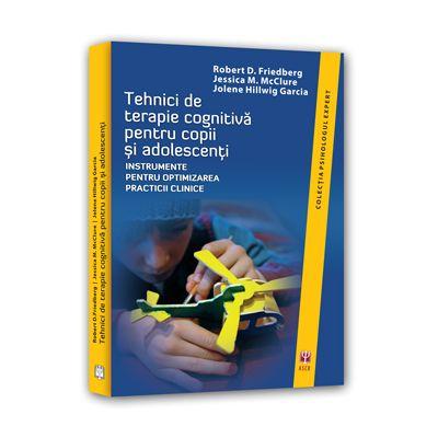 Tehnici de terapie cognitiva pentru copii si adolescenti. Instrumente pentru optimizarea practicii clinice - Robert D. Friedberg