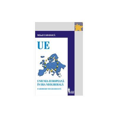 Uniunea europeana in era neoliberala. O abordare neo-gramsciana - Mihai Caradaica