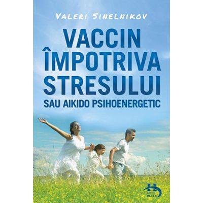 Vaccin impotriva stresului sau aikido psihoenergetic - Valeri Sinelnikov